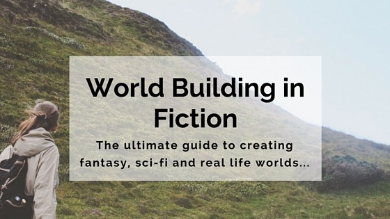 The Ultimate Guide To World-Building: How To Write Fantasy, Sci-Fi And Real-Life Worlds