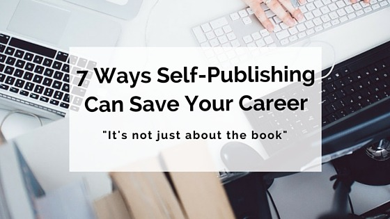 7 Ways Self-Publishing Can Save Your Career