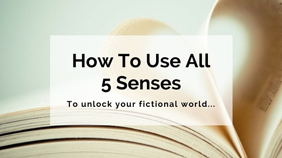 How To Use All 5 Senses To Unlock Your Fictional World