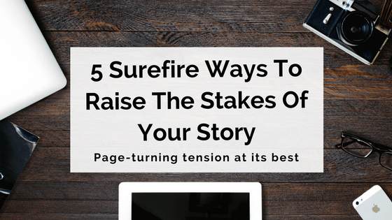 5 Surefire Ways To Raise The Stakes Of Your Story