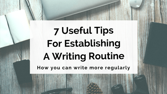 7 Useful Tips For Establishing A Writing Routine
