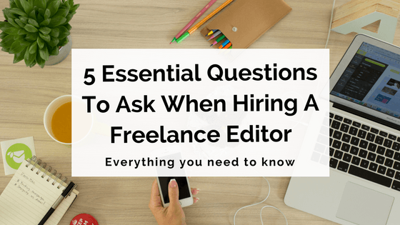 5 Essential Questions To Ask When Hiring A Freelance Editor