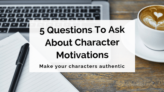 5 Key Questions To Ask About Character Motivations