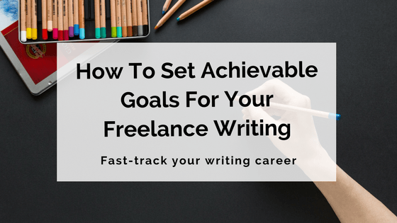 How To Set Achievable Goals For Your Freelance Writing Career  Writing Career Goals
