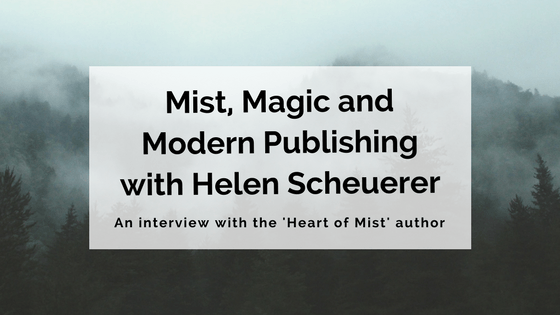 Mist, Magic and Modern Publishing- Interview with Helen Scheuerer, Author of 'Heart of Mist'