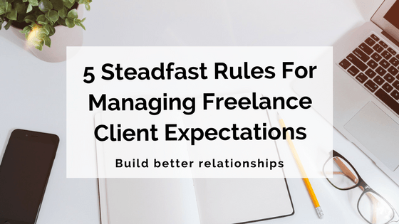 5 Steadfast Rules For Managing Freelance Client Expectations