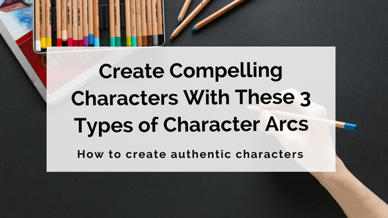 Create Compelling Characters With These 3 Types of Character Arcs