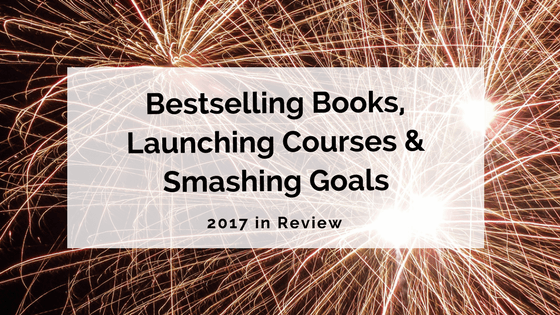 Bestselling Books, Launching Courses and Smashing Goals: 2017 in Review
