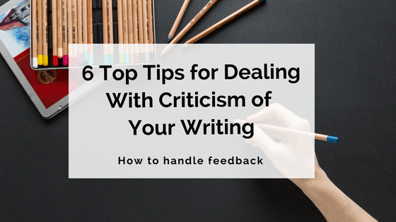 6 Top Tips For Dealing With Criticism Of Your Writing