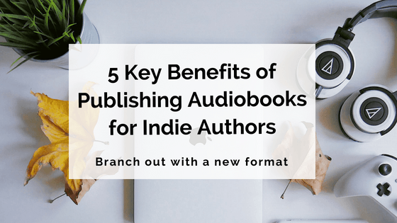 5 Key Benefits Of Publishing Audiobooks For Indie Authors