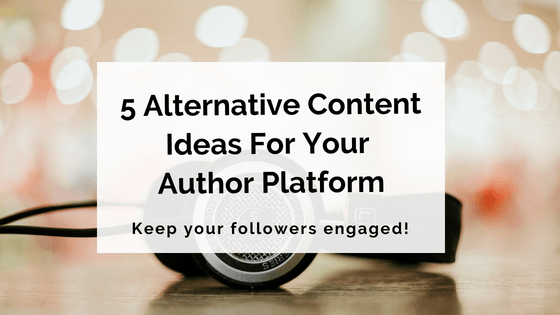 5 Alternative Content Ideas For Your Author Platform