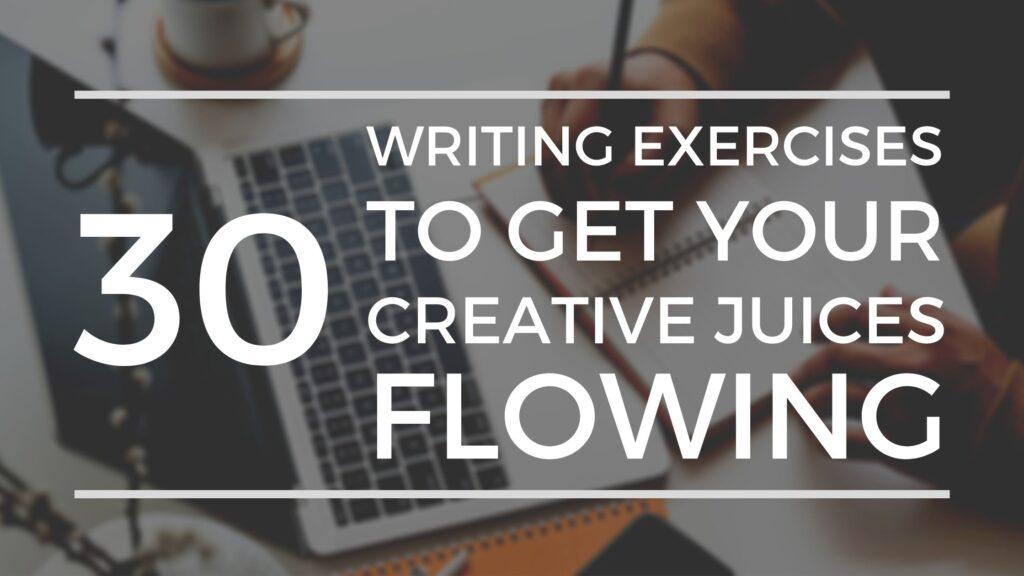 30 Writing Exercises To Get Your Creative Juices Flowing